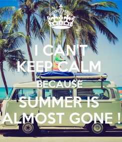 Poster: I CAN'T KEEP CALM  BECAUSE  SUMMER IS  ALMOST GONE !