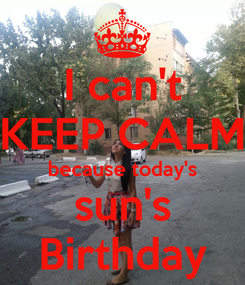 Poster: I can't KEEP CALM because today's sun's Birthday