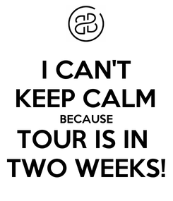 Poster: I CAN'T KEEP CALM BECAUSE TOUR IS IN  TWO WEEKS!