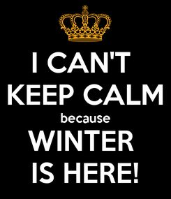 Poster: I CAN'T  KEEP CALM because WINTER  IS HERE!