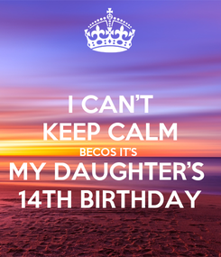 Poster: I CAN'T KEEP CALM BECOS IT'S  MY DAUGHTER'S  14TH BIRTHDAY