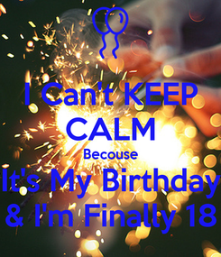 Poster: I Can't KEEP CALM Becouse It's My Birthday & I'm Finally 18
