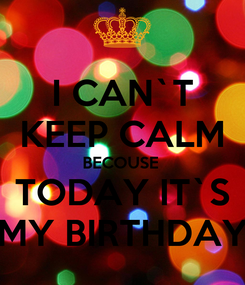 Poster: I CAN`T KEEP CALM BECOUSE  TODAY IT`S MY BIRTHDAY