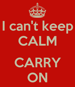Poster: I can't keep CALM  CARRY ON