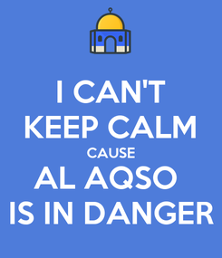 Poster: I CAN'T KEEP CALM CAUSE AL AQSO  IS IN DANGER