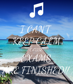 Poster: I CAN'T KEEP CALM CAUSE EXAMS ARE FINISHED!!