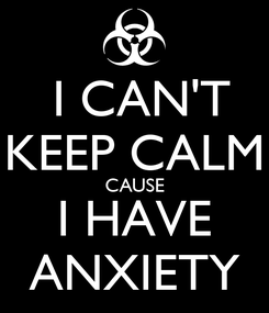 Poster:  I CAN'T KEEP CALM CAUSE I HAVE ANXIETY