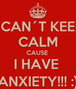 Poster: I CAN´T KEEP CALM CAUSE  I HAVE  ANXIETY!!! :)