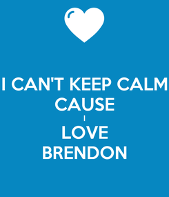 Poster: I CAN'T KEEP CALM CAUSE I LOVE BRENDON