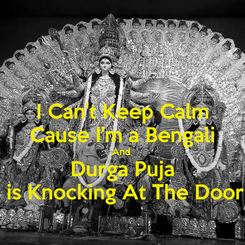 Poster: I Can't Keep Calm Cause I'm a Bengali And  Durga Puja  is Knocking At The Door