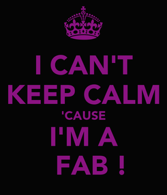 Poster: I CAN'T KEEP CALM 'CAUSE I'M A   FAB !