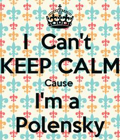 Poster: I  Can't  KEEP CALM Cause  I'm a  Polensky
