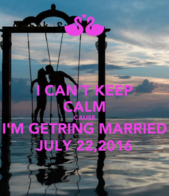 Poster: I CAN'T KEEP CALM CAUSE I'M GETRING MARRIED JULY 22,2016