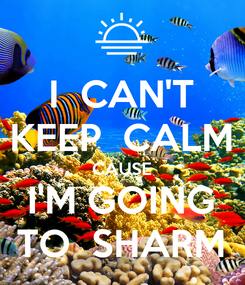 Poster: I  CAN'T KEEP  CALM CAUSE I'M GOING TO  SHARM