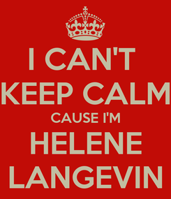 Poster: I CAN'T  KEEP CALM CAUSE I'M HELENE LANGEVIN