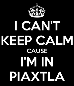 Poster: I CAN'T KEEP CALM CAUSE I'M IN PIAXTLA