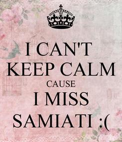 Poster: I CAN'T  KEEP CALM CAUSE I MISS SAMIATI :(