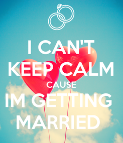 Poster: I CAN'T KEEP CALM CAUSE IM GETTING  MARRIED