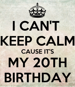 Poster: I CAN'T  KEEP CALM CAUSE IT'S MY 20TH BIRTHDAY