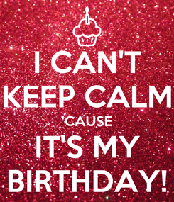Poster: I CAN'T KEEP CALM 'CAUSE IT'S MY BIRTHDAY!