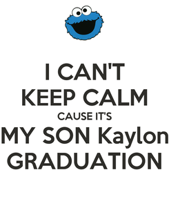 Poster: I CAN'T KEEP CALM CAUSE IT'S MY SON Kaylon GRADUATION
