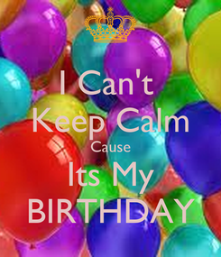 Poster: I Can't  Keep Calm Cause Its My BIRTHDAY