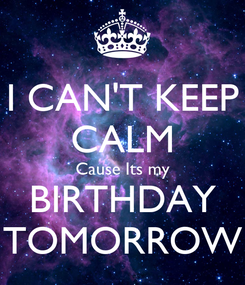 Poster: I CAN'T KEEP CALM Cause Its my BIRTHDAY TOMORROW