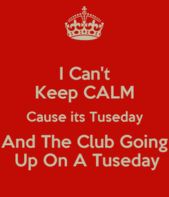 Poster: I Can't Keep CALM Cause its Tuseday And The Club Going  Up On A Tuseday