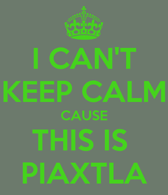 Poster: I CAN'T KEEP CALM CAUSE THIS IS  PIAXTLA