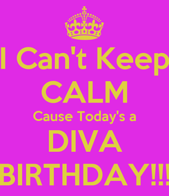 Poster: I Can't Keep CALM Cause Today's a DIVA BIRTHDAY!!!