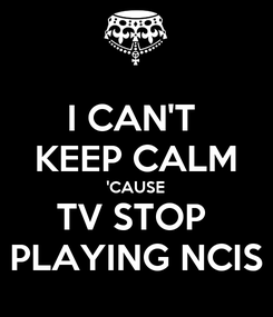 Poster: I CAN'T  KEEP CALM 'CAUSE TV STOP  PLAYING NCIS
