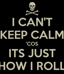 Poster: I CAN'T KEEP CALM 'COS ITS JUST HOW I ROLL