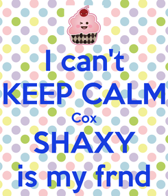 Poster: I can't KEEP CALM Cox SHAXY is my frnd