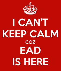 Poster: I CAN'T KEEP CALM COZ EAD IS HERE