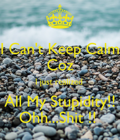 Poster: I Can't Keep Calm Coz I just realized  All My Stupidity!! Ohh...Shit !!