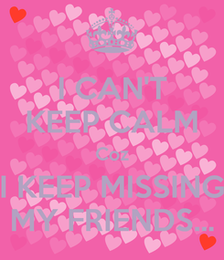 Poster: I CAN'T KEEP CALM Coz I KEEP MISSING MY FRIENDS...