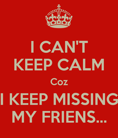 Poster: I CAN'T KEEP CALM Coz I KEEP MISSING MY FRIENS...