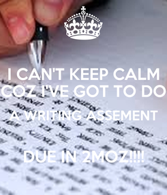 Poster: I CAN'T KEEP CALM COZ I'VE GOT TO DO A WRITING ASSEMENT  DUE IN 2MOZ!!!!
