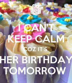 Poster: I CAN'T KEEP CALM COZ IT'S  HER BIRTHDAY TOMORROW
