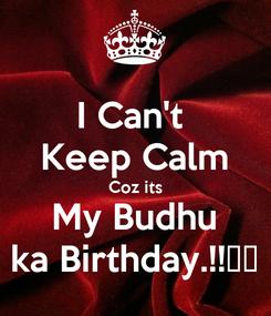Poster: I Can't  Keep Calm Coz its My Budhu ka Birthday.!!❤️