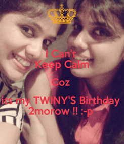 Poster: I Can't  Keep Calm Coz  its my TWINY'S Birthday  2morow !! :-p