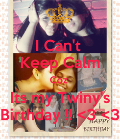 Poster: I Can't  Keep Calm Coz  Its my Twiny's Birthday !! <3 <3
