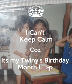 Poster: I Can't  Keep Calm Coz  Its my Twiny's Birthday  Month !!  :-p