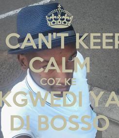 Poster: I CAN'T KEEP CALM COZ KE  KGWEDI YA DI BOSSO