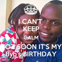 Poster: I CAN'T  KEEP CALM COZ SOON IT'S MY Byb's BIRTHDAY