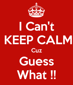 Poster: I Can't  KEEP CALM Cuz Guess What !!