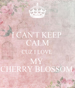 Poster: I CAN'T KEEP  CALM CUZ I LOVE  MY  CHERRY BLOSSOM