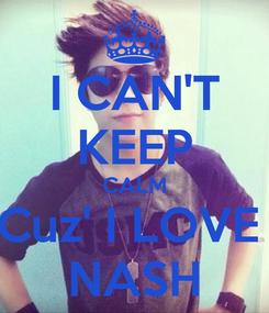 Poster: I CAN'T KEEP CALM Cuz' I LOVE  NASH