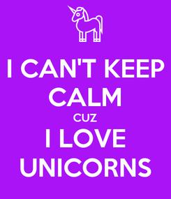 Poster: I CAN'T KEEP CALM CUZ I LOVE UNICORNS
