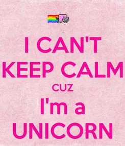 Poster: I CAN'T KEEP CALM CUZ I'm a UNICORN